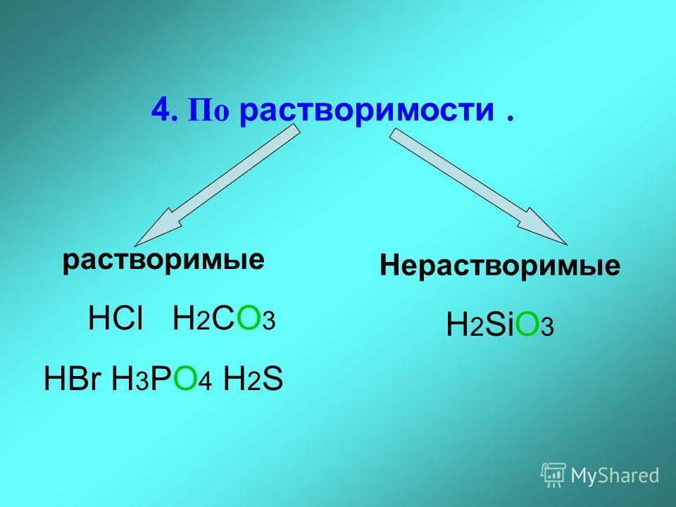 4. По растворимости. растворимые HCl H 2 CO 3 HBr H 3 PO 4 H 2 S Нерастворимые H 2 SiO 3