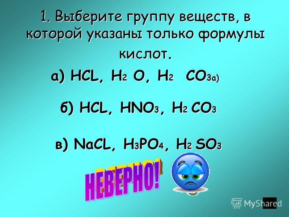 1. Выберите группу веществ, в которой указаны только формулы кислот. а) НСL, H 2 O, H 2 CO 3а) б) НСL, HNO 3, H 2 CO 3 в) NaСL, H 3 PO 4, H 2 SO 3