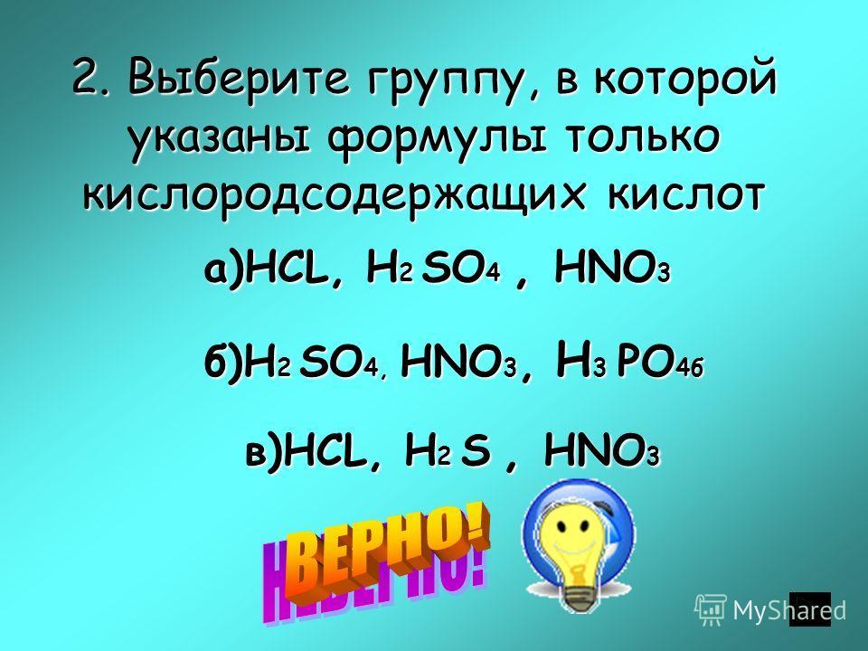 2. Выберите группу, в которой указаны формулы только кислородсодержащих кислот а)НСL, Н 2 SО 4, НNO 3 б)Н 2 SО 4, НNO 3, Н 3 PO 4б в)НСL, Н 2 S, НNO 3