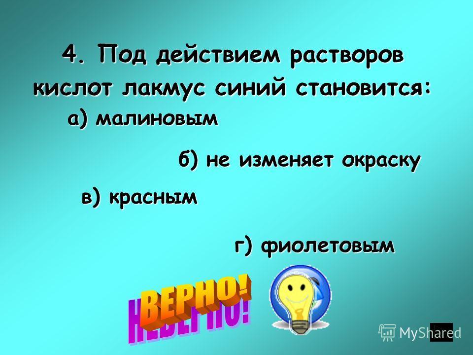 4. Под действием растворов кислот лакмус синий становится: а) малиновым а) малиновым б) не изменяет окраску в) красным г) фиолетовым