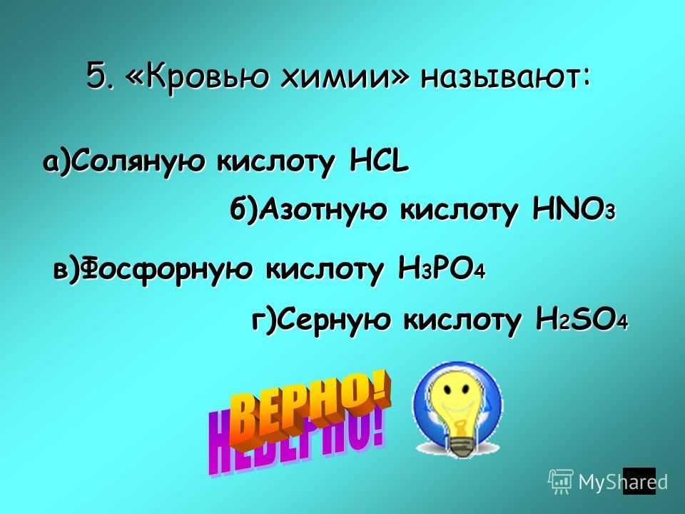 5. «Кровью химии» называют: а)Соляную кислоту HСL б)Азотную кислоту HNO 3 в)Фосфорную кислоту H 3 PO 4 г)Серную кислоту H 2 SO 4
