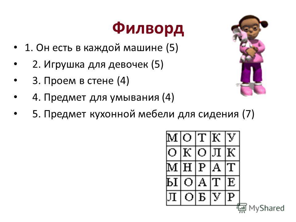 Филворд 1. Он есть в каждой машине (5) 2. Игрушка для девочек (5) 3. Проем в стене (4) 4. Предмет для умывания (4) 5. Предмет кухонной мебели для сидения (7)