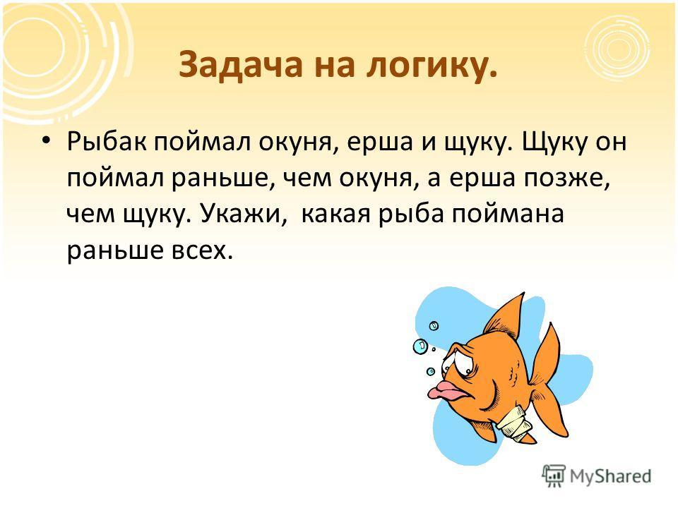 Задача на логику. Рыбак поймал окуня, ерша и щуку. Щуку он поймал раньше, чем окуня, а ерша позже, чем щуку. Укажи, какая рыба поймана раньше всех.
