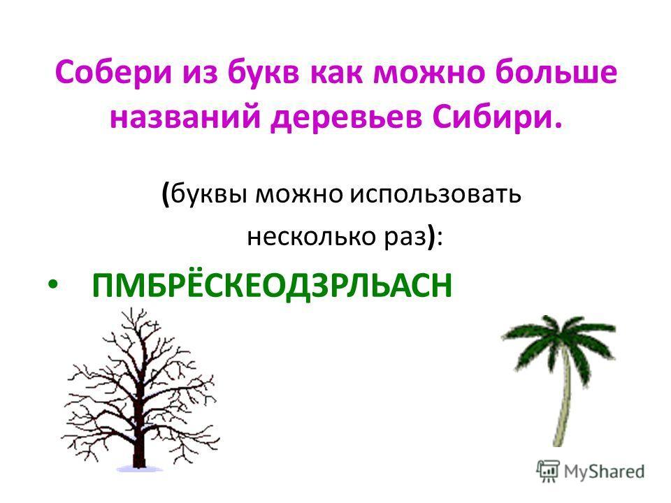 Собери из букв как можно больше названий деревьев Сибири. (буквы можно использовать несколько раз): ПМБРЁСКЕОДЗРЛЬАСН