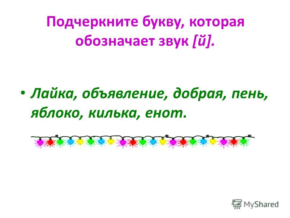 Подчеркните букву, которая обозначает звук [й]. Лайка, объявление, добрая, пень, яблоко, килька, енот.