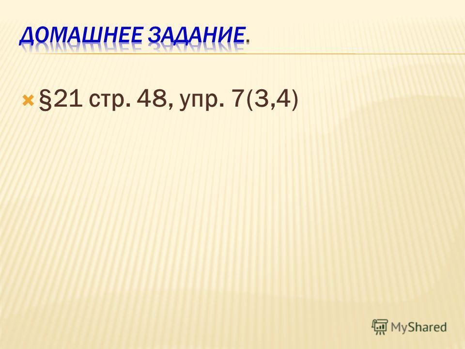 §21 стр. 48, упр. 7(3,4)