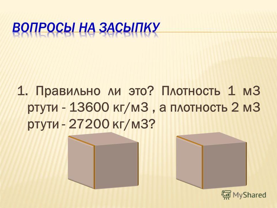 1. Правильно ли это? Плотность 1 м3 ртути - 13600 кг/м3, а плотность 2 м3 ртути - 27200 кг/м3?