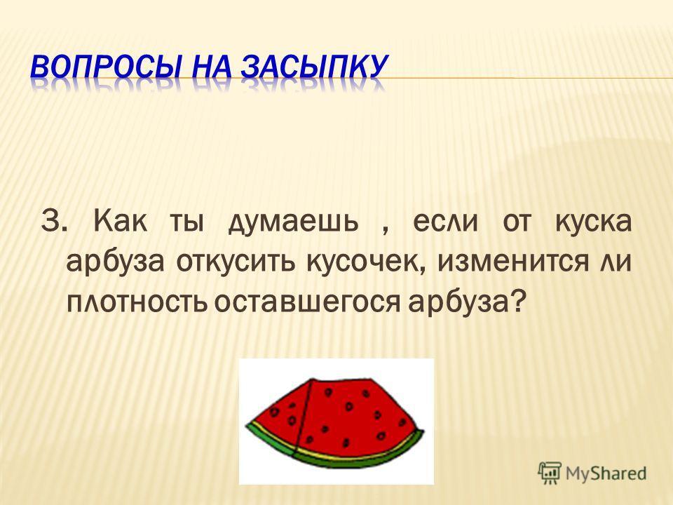 3. Как ты думаешь, если от куска арбуза откусить кусочек, изменится ли плотность оставшегося арбуза?