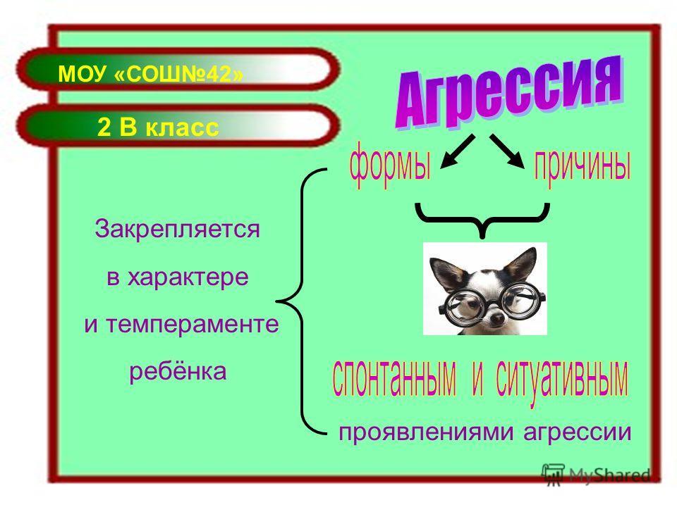 МОУ «СОШ42» 2 В класс проявлениями агрессии Закрепляется в характере и темпераменте ребёнка