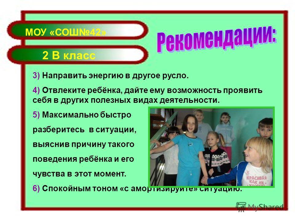 МОУ «СОШ42» 2 В класс 3) Направить энергию в другое русло. 4) Отвлеките ребёнка, дайте ему возможность проявить себя в других полезных видах деятельности. 5) Максимально быстро разберитесь в ситуации, выяснив причину такого поведения ребёнка и его чу