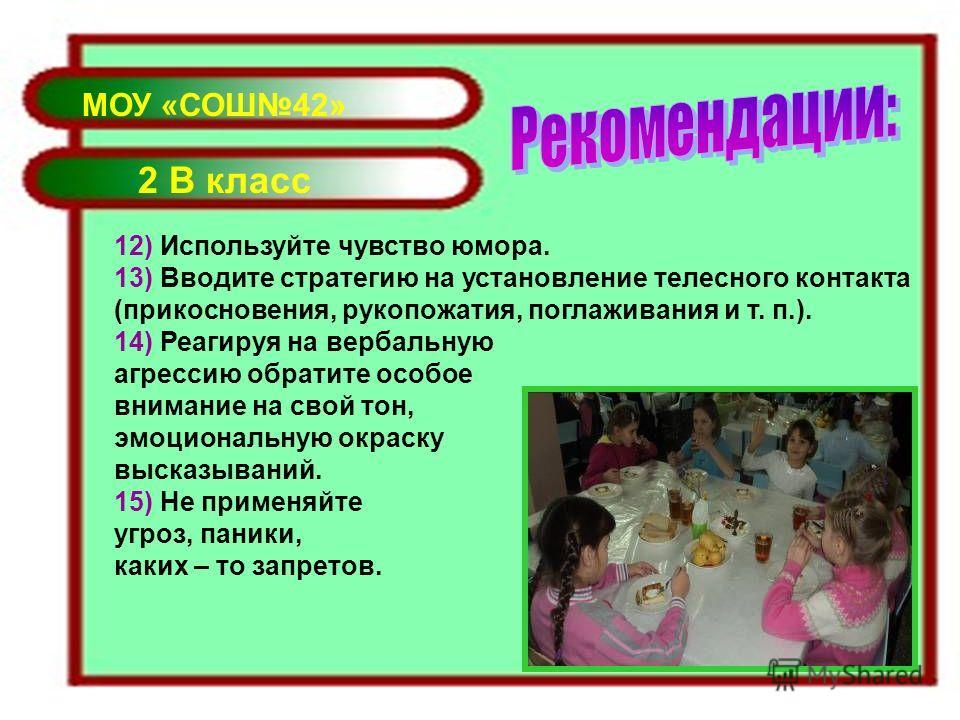 МОУ «СОШ42» 2 В класс 12) Используйте чувство юмора. 13) Вводите стратегию на установление телесного контакта (прикосновения, рукопожатия, поглаживания и т. п.). 14) Реагируя на вербальную агрессию обратите особое внимание на свой тон, эмоциональную