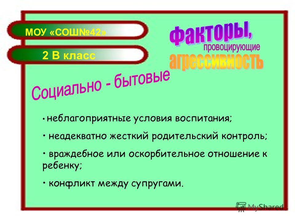 МОУ «СОШ42» 2 В класс неблагоприятные условия воспитания; неадекватно жесткий родительский контроль; враждебное или оскорбительное отношение к ребенку; конфликт между супругами.