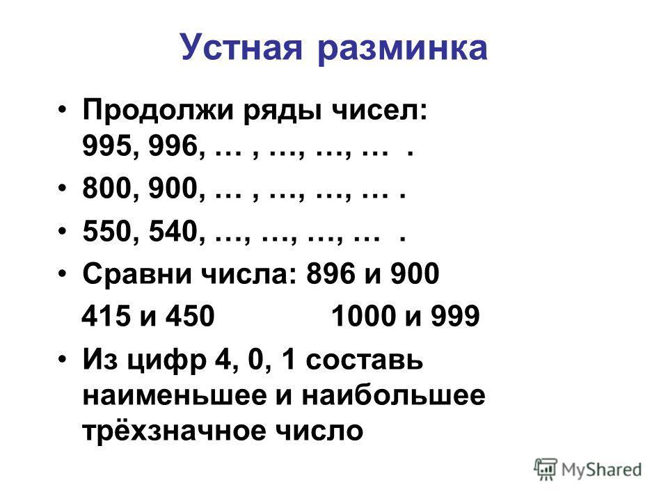 Устная разминка Продолжи ряды чисел: 995, 996, …, …, …, …. 800, 900, …, …, …, …. 550, 540, …, …, …, …. Сравни числа: 896 и 900 415 и 450 1000 и 999 Из цифр 4, 0, 1 составь наименьшее и наибольшее трёхзначное число