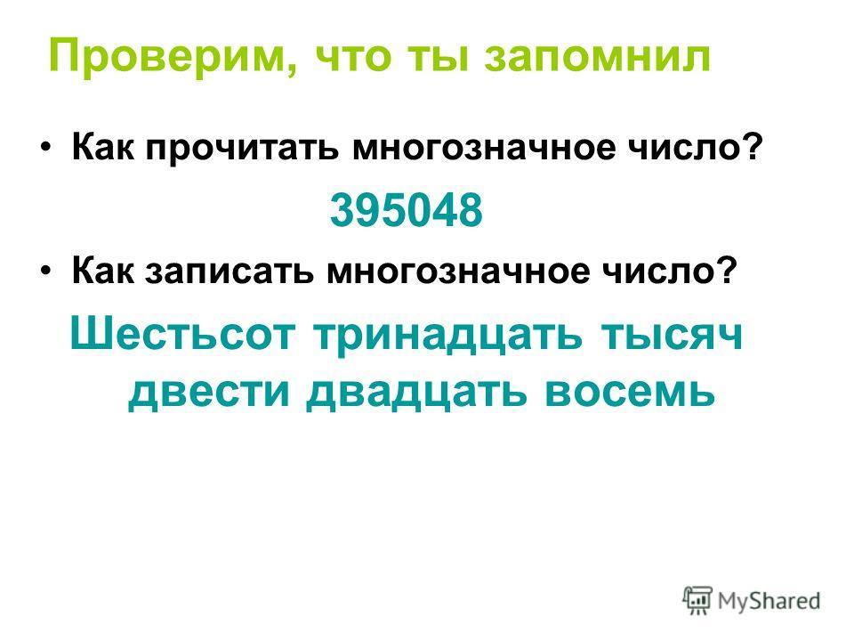 Проверим, что ты запомнил Как прочитать многозначное число? 395048 Как записать многозначное число? Шестьсот тринадцать тысяч двести двадцать восемь