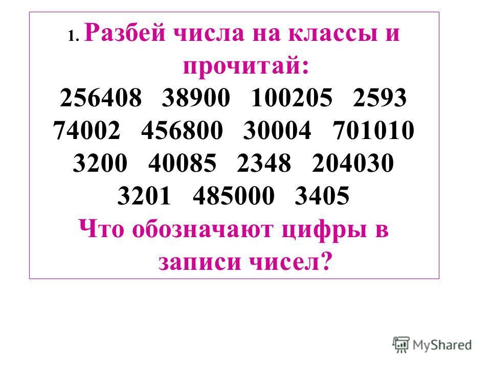 1. Разбей числа на классы и прочитай: 256408 38900 100205 2593 74002 456800 30004 701010 3200 40085 2348 204030 3201 485000 3405 Что обозначают цифры в записи чисел?