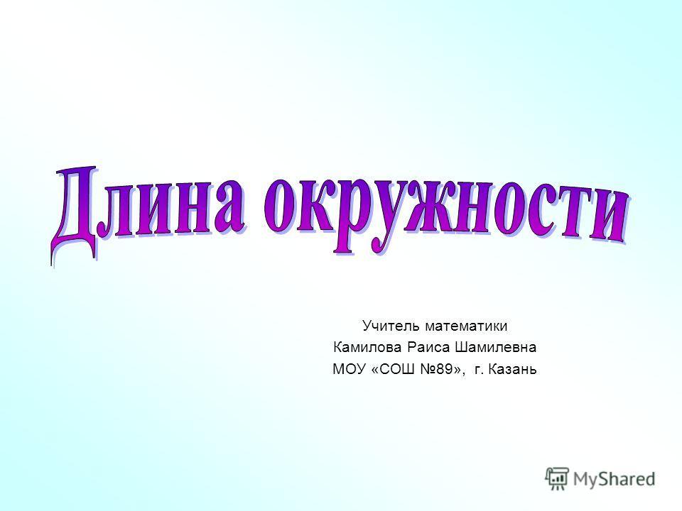Учитель математики Камилова Раиса Шамилевна МОУ «СОШ 89», г. Казань