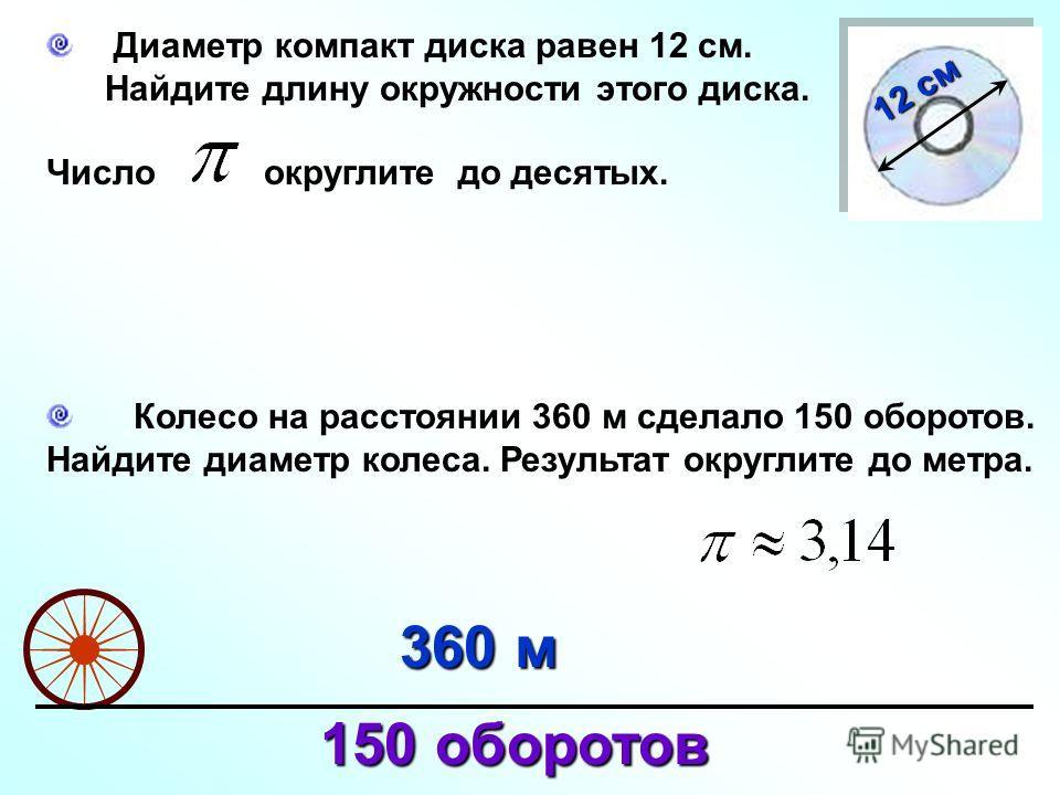Диаметр компакт диска равен 12 см. Найдите длину окружности этого диска. Число округлите до десятых. 12 см Колесо на расстоянии 360 м сделало 150 оборотов. Найдите диаметр колеса. Результат округлите до метра. 360 м 150 оборотов