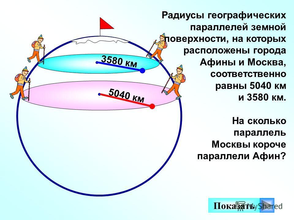 5040 км 3580 км Показать Радиусы географических параллелей земной поверхности, на которых расположены города Афины и Москва, соответственно равны 5040 км и 3580 км. На сколько параллель Москвы короче параллели Афин?
