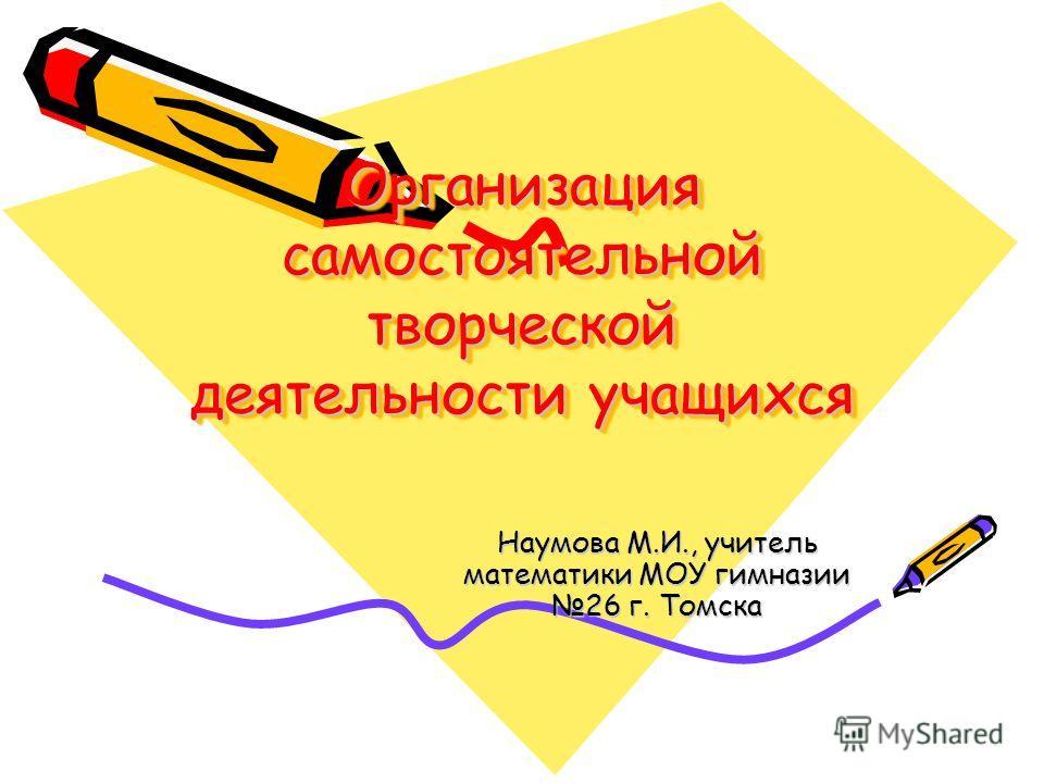 Организация самостоятельной творческой деятельности учащихся Наумова М.И., учитель математики МОУ гимназии 26 г. Томска