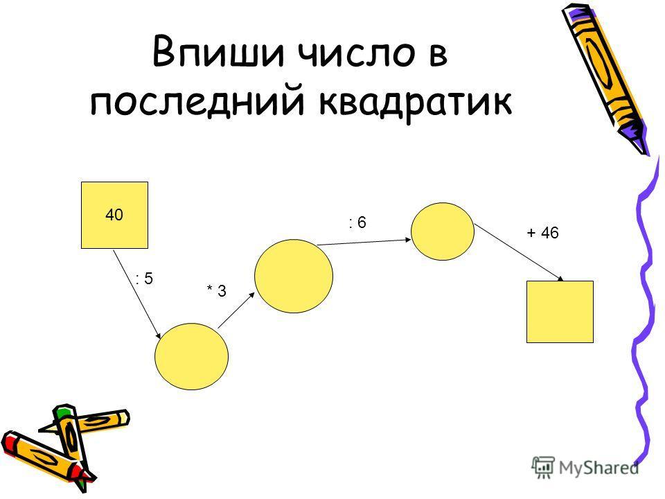 Впиши число в последний квадратик 40 : 5 : 6 + 46 * 3