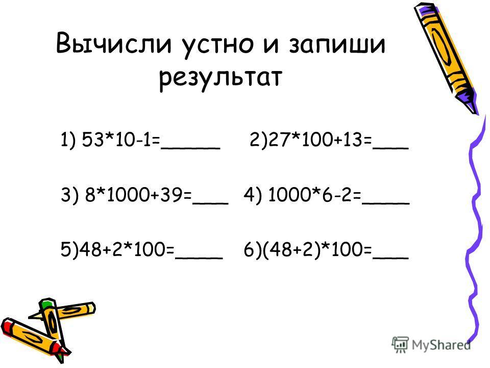 Вычисли устно и запиши результат 1) 53*10-1=_____ 2)27*100+13=___ 3) 8*1000+39=___ 4) 1000*6-2=____ 5)48+2*100=____ 6)(48+2)*100=___