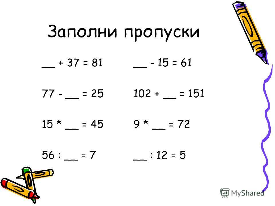 Заполни пропуски __ + 37 = 81__ - 15 = 61 77 - __ = 25102 + __ = 151 15 * __ = 459 * __ = 72 56 : __ = 7__ : 12 = 5