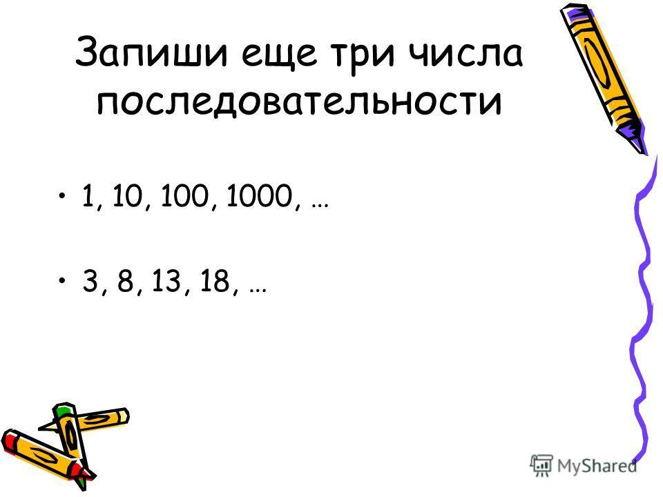 Запиши еще три числа последовательности 1, 10, 100, 1000, … 3, 8, 13, 18, …