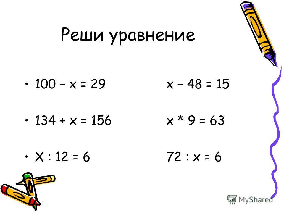 Реши уравнение 100 – х = 29х – 48 = 15 134 + х = 156х * 9 = 63 Х : 12 = 672 : х = 6
