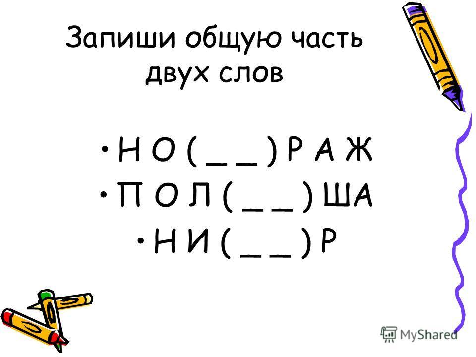 Запиши общую часть двух слов Н О ( _ _ ) Р А Ж П О Л ( _ _ ) ША Н И ( _ _ ) Р
