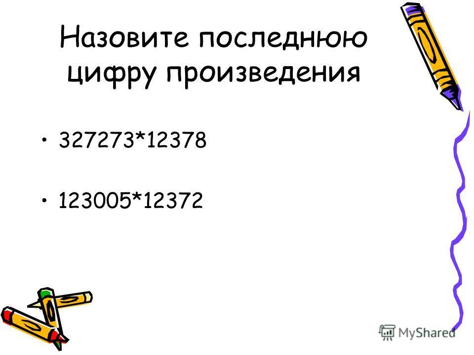 Назовите последнюю цифру произведения 327273*12378 123005*12372