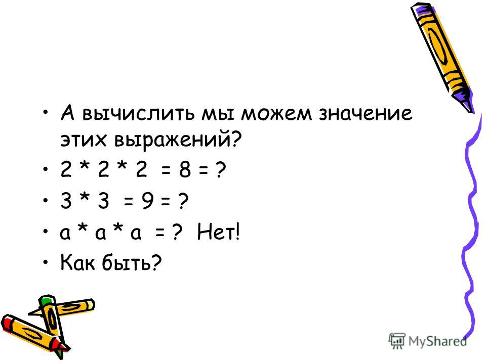 А вычислить мы можем значение этих выражений? 2 * 2 * 2 = 8 = ? 3 * 3 = 9 = ? а * а * а = ? Нет! Как быть?