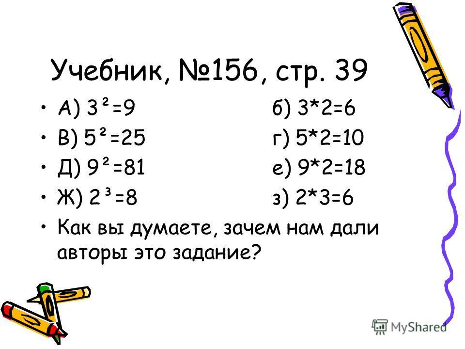 Учебник, 156, стр. 39 А) 3²=9б) 3*2=6 В) 5²=25г) 5*2=10 Д) 9²=81е) 9*2=18 Ж) 2³=8з) 2*3=6 Как вы думаете, зачем нам дали авторы это задание?