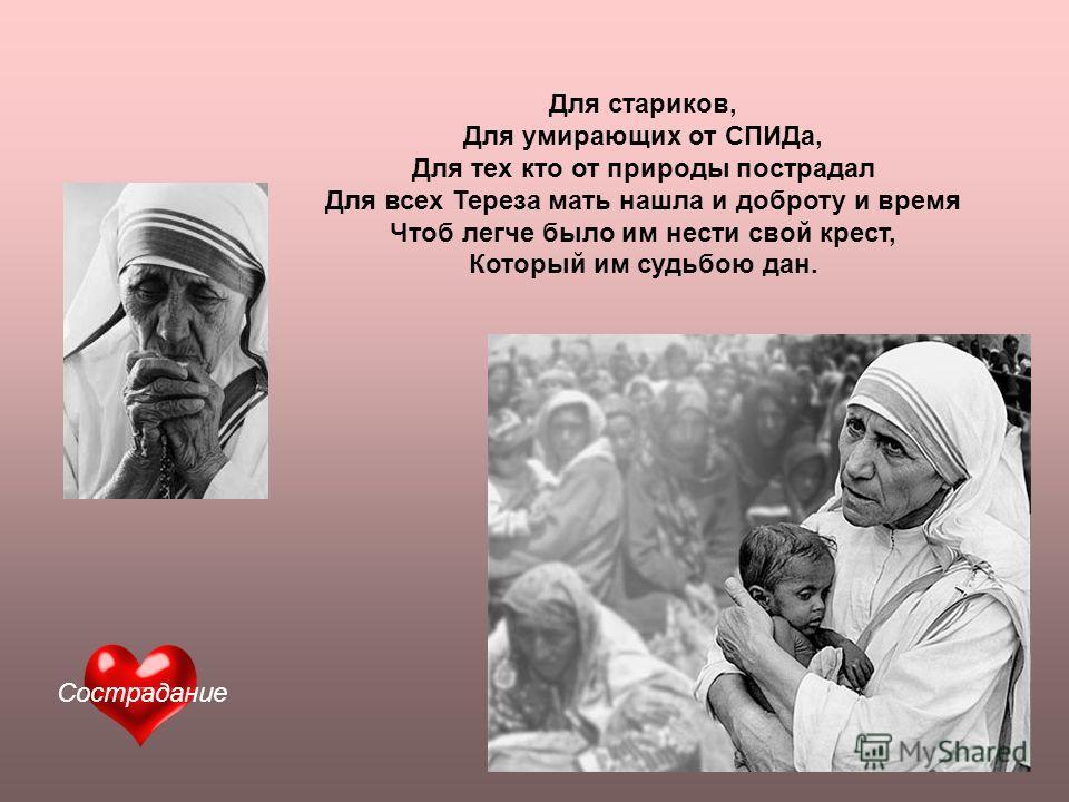 Для стариков, Для умирающих от СПИДа, Для тех кто от природы пострадал Для всех Тереза мать нашла и доброту и время Чтоб легче было им нести свой крест, Который им судьбою дан. Сострадание