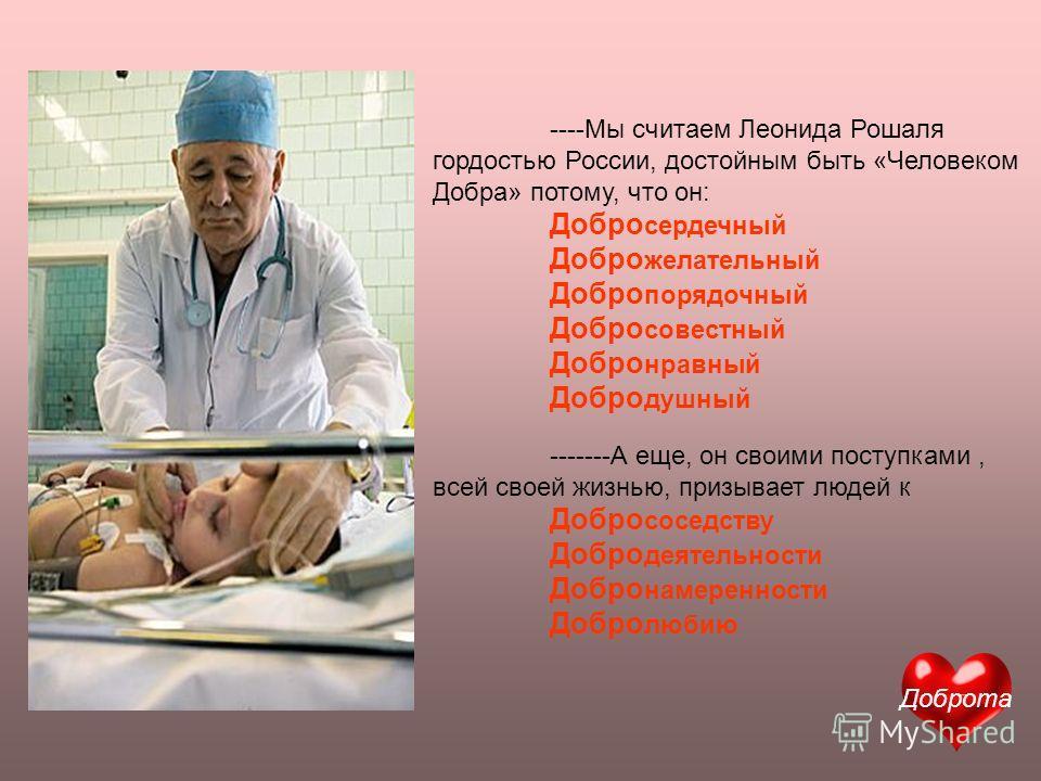 ----Мы считаем Леонида Рошаля гордостью России, достойным быть «Человеком Добра» потому, что он: Добро сердечный Добро желательный Добро порядочный Добро совестный Добро нравный Добро душный -------А еще, он своими поступками, всей своей жизнью, приз
