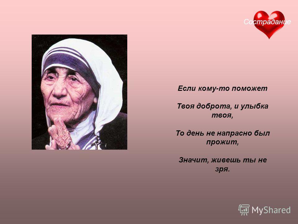 Если кому-то поможет Твоя доброта, и улыбка твоя, То день не напрасно был прожит, Значит, живешь ты не зря. Сострадание