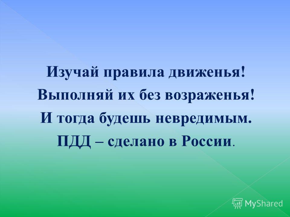 Изучай правила движенья! Выполняй их без возраженья! И тогда будешь невредимым. ПДД – сделано в России.