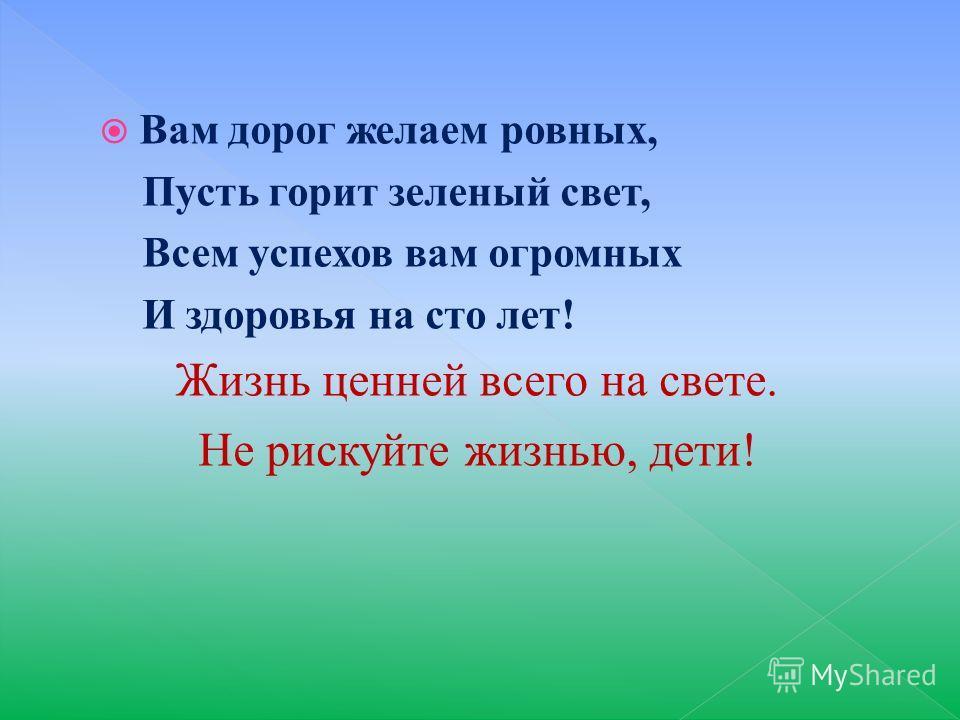 Вам дорог желаем ровных, Пусть горит зеленый свет, Всем успехов вам огромных И здоровья на сто лет! Жизнь ценней всего на свете. Не рискуйте жизнью, дети!
