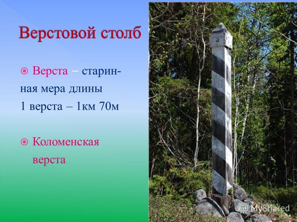 Верста – старин- ная мера длины 1 верста – 1км 70м Коломенская верста