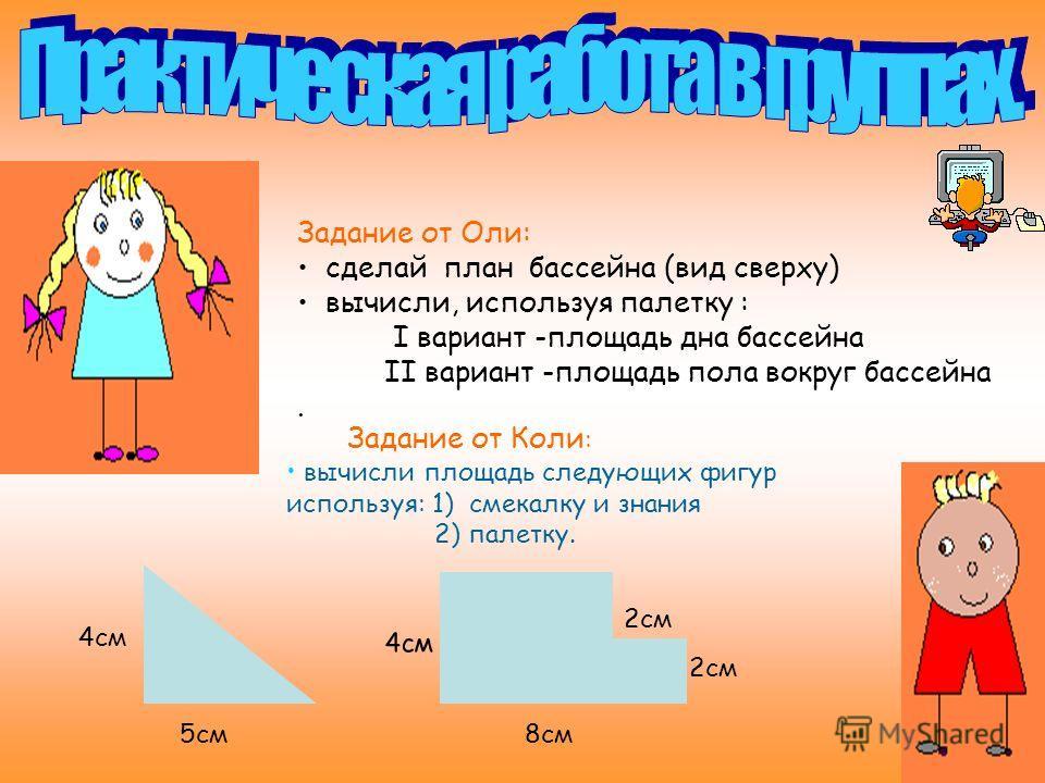 Задание от Оли: сделай план бассейна (вид сверху) вычисли, используя палетку : I вариант -площадь дна бассейна II вариант -площадь пола вокруг бассейна. Задание от Коли : вычисли площадь следующих фигур используя: 1) смекалку и знания 2) палетку. 5см