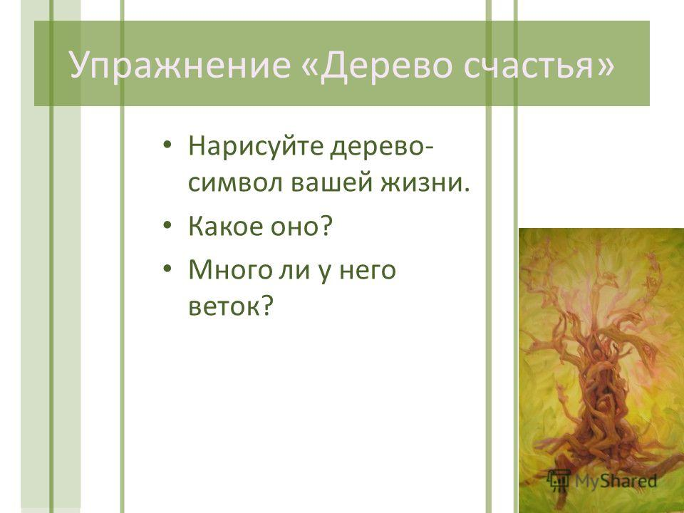 Упражнение «Дерево счастья» Нарисуйте дерево- символ вашей жизни. Какое оно? Много ли у него веток?