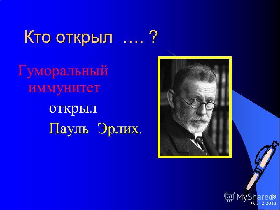 03.12.2013 13 Кто открыл …. ? Гуморальный иммунитет открыл Пауль Эрлих.