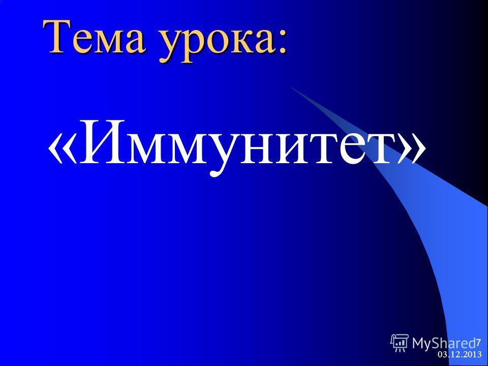 03.12.2013 7 Тема урока: «Иммунитет»