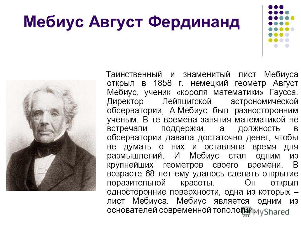 Мебиус Август Фердинанд Таинственный и знаменитый лист Мебиуса открыл в 1858 г. немецкий геометр Август Мебиус, ученик «короля математики» Гаусса. Директор Лейпцигской астрономической обсерватории, А.Мебиус был разносторонним ученым. В те времена зан