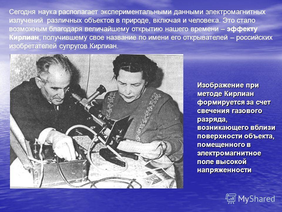 Изображение при методе Кирлиан формируется за счет свечения газового разряда, возникающего вблизи поверхности объекта, помещенного в электромагнитное поле высокой напряженности Сегодня наука располагает экспериментальными данными электромагнитных изл