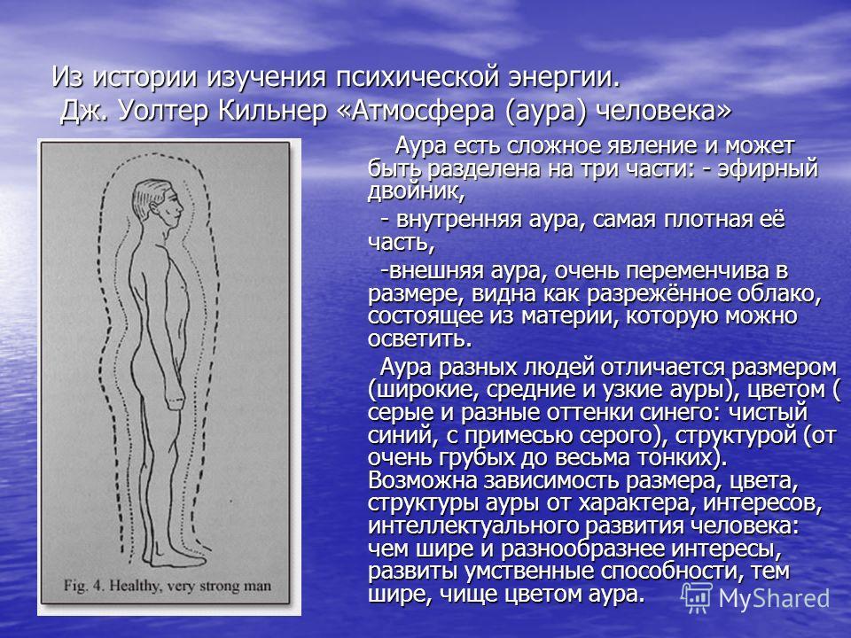 Из истории изучения психической энергии. Дж. Уолтер Кильнер «Атмосфера (аура) человека» Аура есть сложное явление и может быть разделена на три части: - эфирный двойник, Аура есть сложное явление и может быть разделена на три части: - эфирный двойник