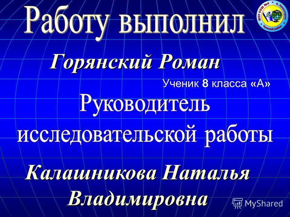 Ученик 8 класса « А » Горянский Роман Калашникова Наталья Владимировна