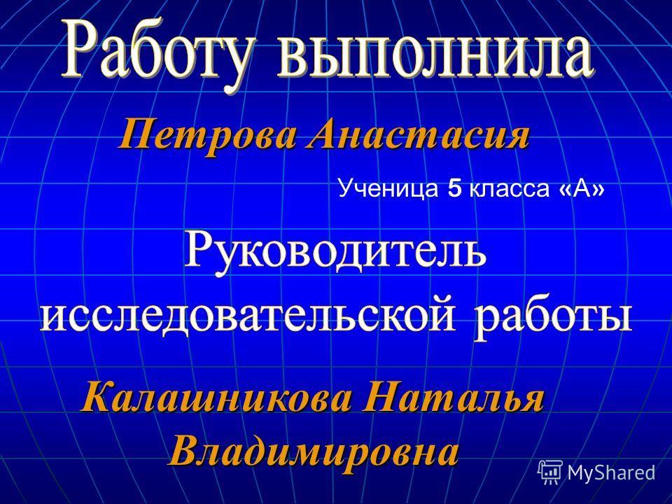 Ученица 5 класса « А » Петрова Анастасия Калашникова Наталья Владимировна