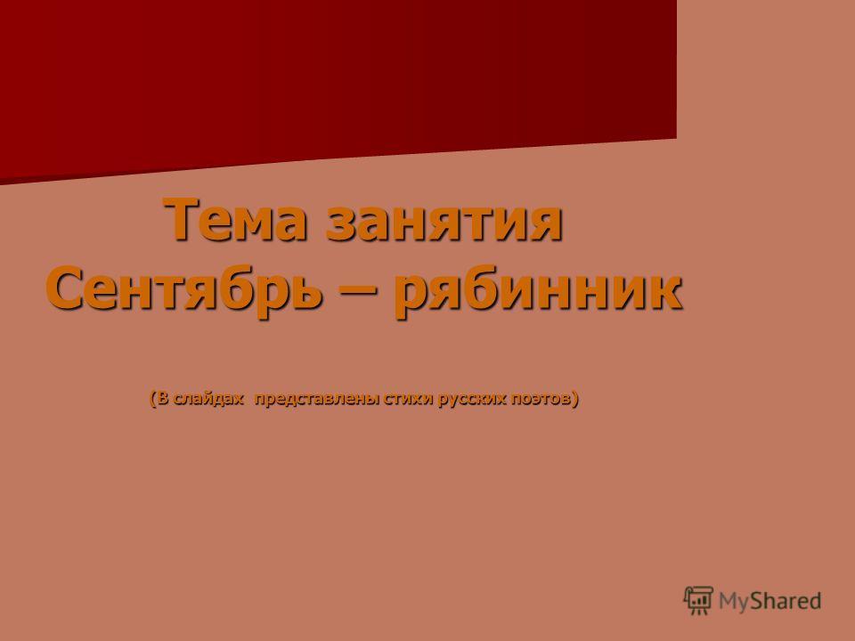 Тема занятия Сентябрь – рябинник (В слайдах представлены стихи русских поэтов)