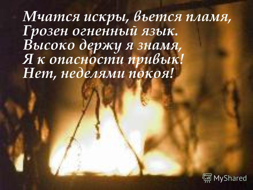 Мчатся искры, вьется пламя, Грозен огненный язык. Высоко держу я знамя, Я к опасности привык! Нет, неделями покоя!