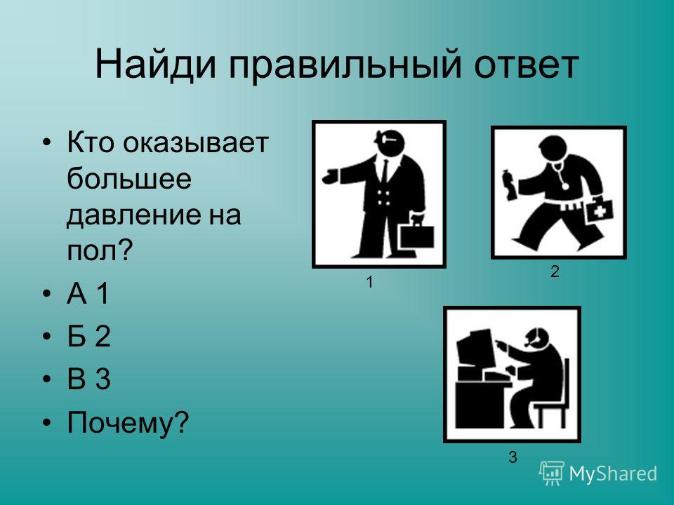 Найди правильный ответ Кто оказывает большее давление на пол? А 1 Б 2 В 3 Почему? 1 2 3